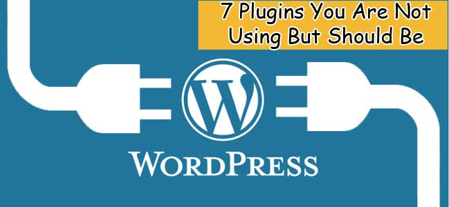 7 Amazing WordPress Plugins Your Are Not Using But Should Be
