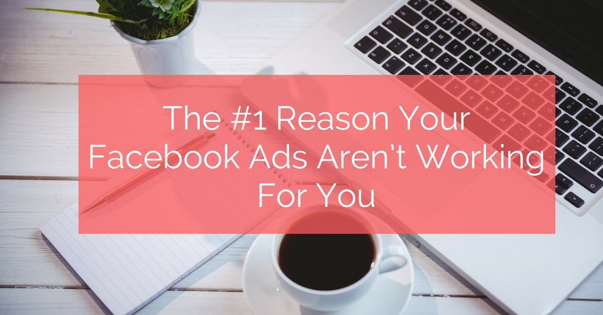 The #1 Reason Your Facebook Ads Aren't Working For You