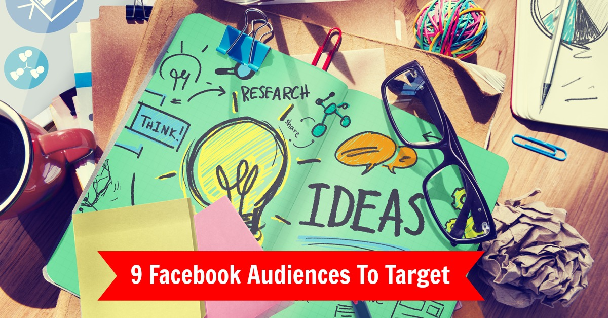 9 Audiences To Target Using Facebook Ads