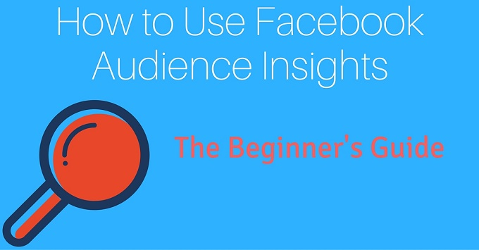 How to Use Facebook Audience Insights: A Beginner's Guide