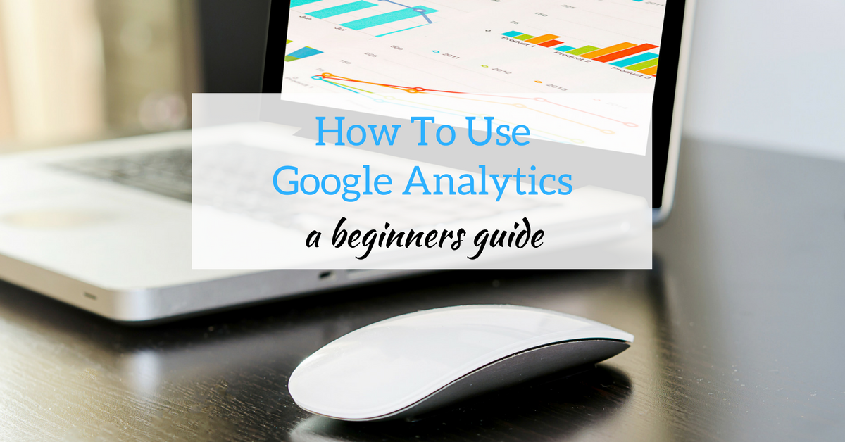 How to Use Google Analytics: A Beginners Tutorial